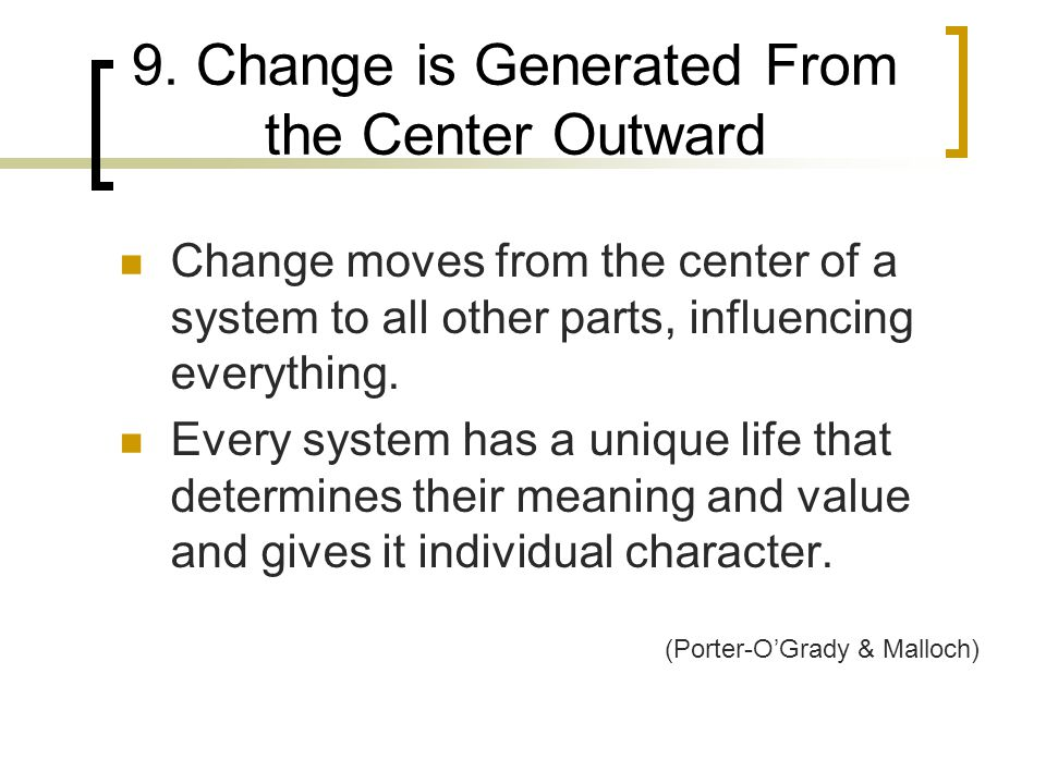 9. Change is Generated From the Center Outward Change moves from the center of a system to all other parts, influencing everything. Every system has a