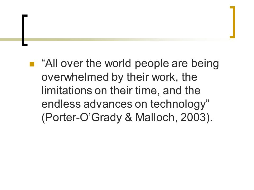 All over the world people are being overwhelmed by their work, the limitations on their time, and the endless advances on technology (Porter-O'Grady & Malloch, 2003).