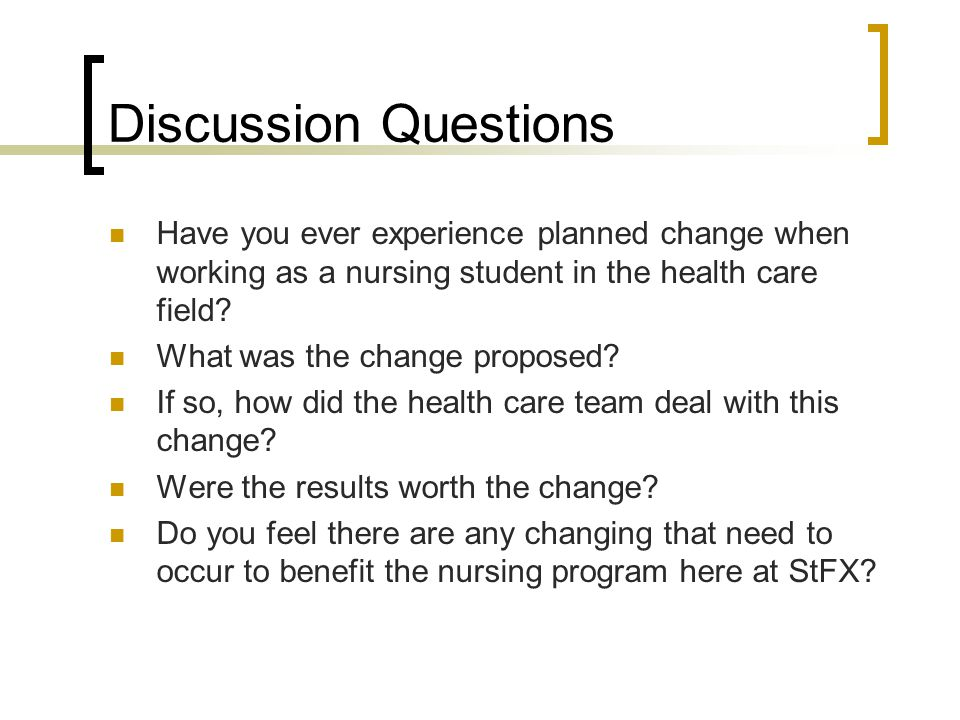 Discussion Questions Have you ever experience planned change when working as a nursing student in the health care field.
