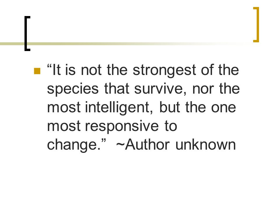 It is not the strongest of the species that survive, nor the most intelligent, but the one most responsive to change. ~Author unknown