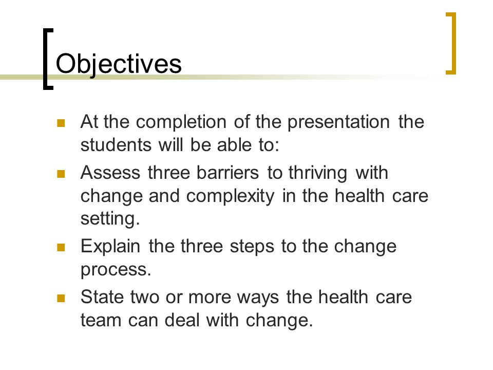 Objectives At the completion of the presentation the students will be able to: Assess three barriers to thriving with change and complexity in the health care setting.