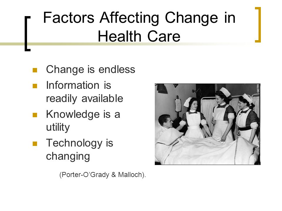 Factors Affecting Change in Health Care Change is endless Information is readily available Knowledge is a utility Technology is changing (Porter-O'Grady & Malloch).