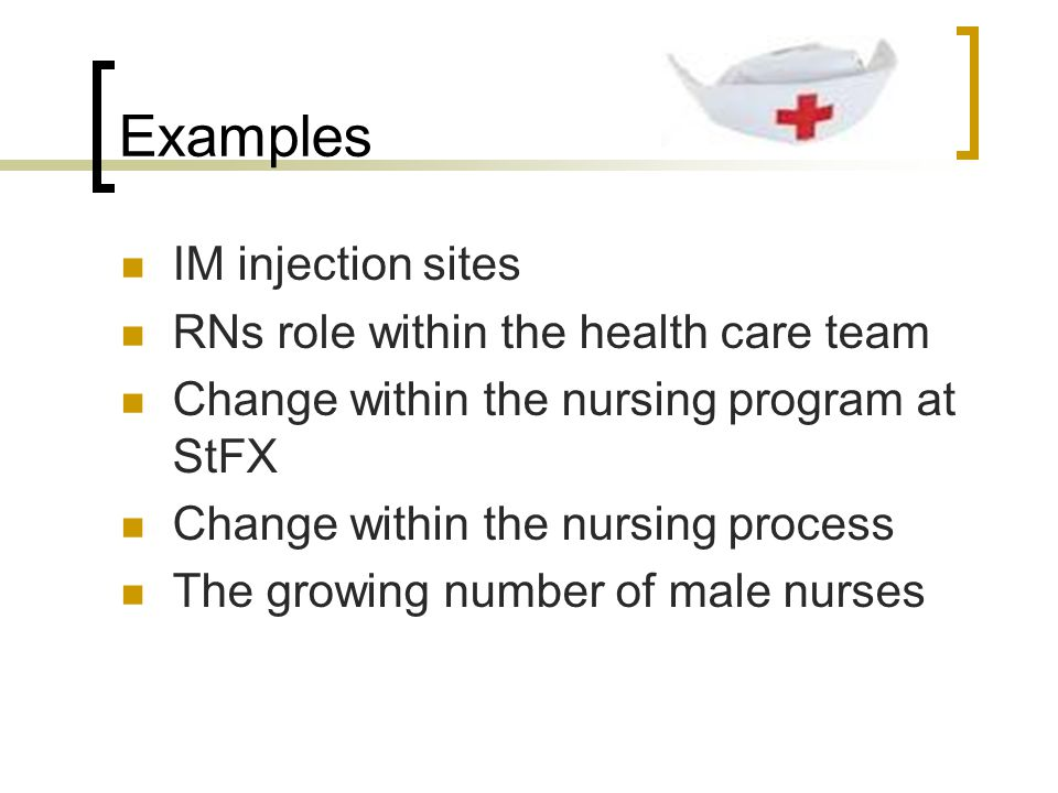 Examples IM injection sites RNs role within the health care team Change within the nursing program at StFX Change within the nursing process The growing number of male nurses