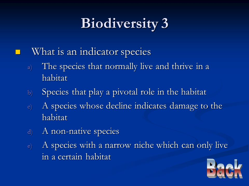 Biodiversity 3 What is an indicator species What is an indicator species a) The species that normally live and thrive in a habitat b) Species that play a pivotal role in the habitat c) A species whose decline indicates damage to the habitat d) A non-native species e) A species with a narrow niche which can only live in a certain habitat
