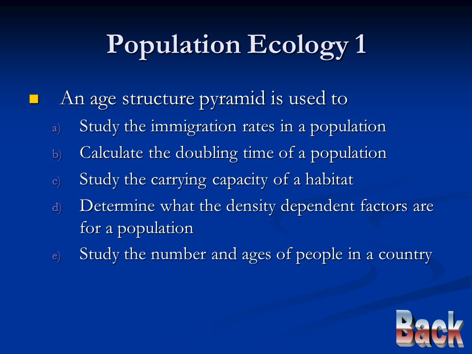 Population Ecology 1 An age structure pyramid is used to An age structure pyramid is used to a) Study the immigration rates in a population b) Calculate the doubling time of a population c) Study the carrying capacity of a habitat d) Determine what the density dependent factors are for a population e) Study the number and ages of people in a country