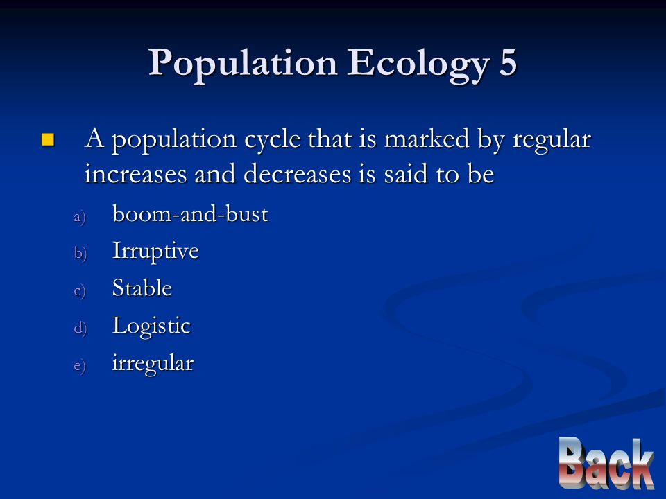 Population Ecology 5 A population cycle that is marked by regular increases and decreases is said to be A population cycle that is marked by regular increases and decreases is said to be a) boom-and-bust b) Irruptive c) Stable d) Logistic e) irregular