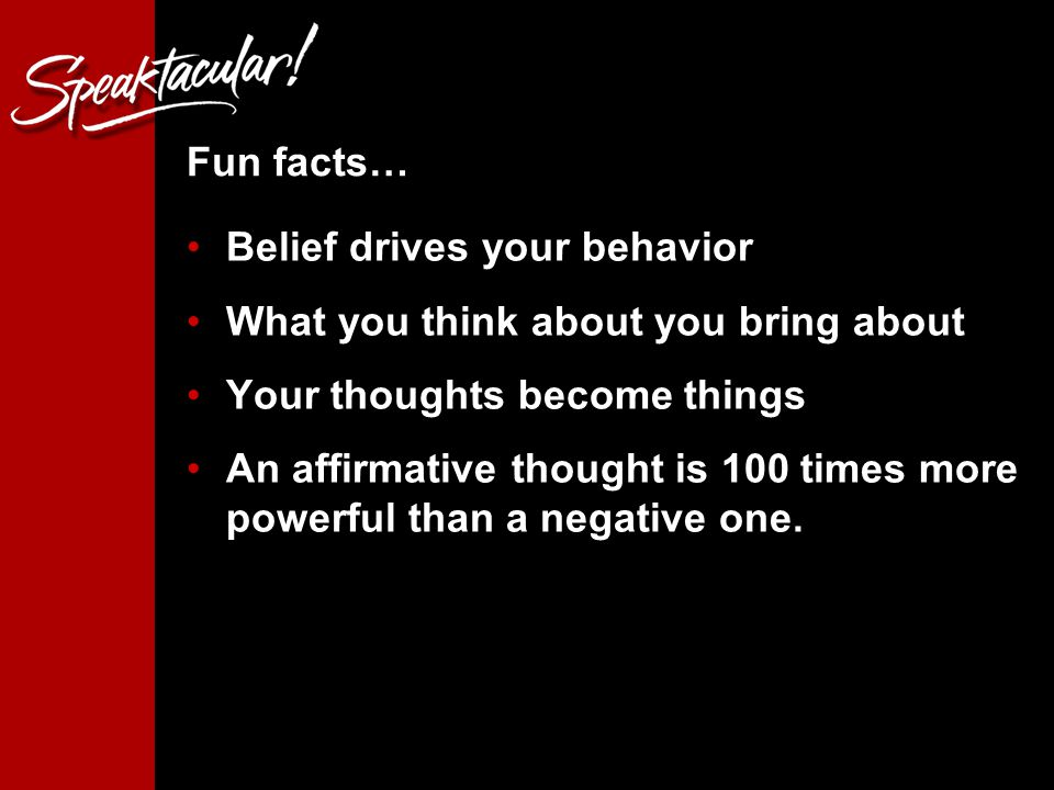 7 Fun facts… Belief drives your behavior What you think about you bring about Your thoughts become things An affirmative thought is 100 times more powerful than a negative one.