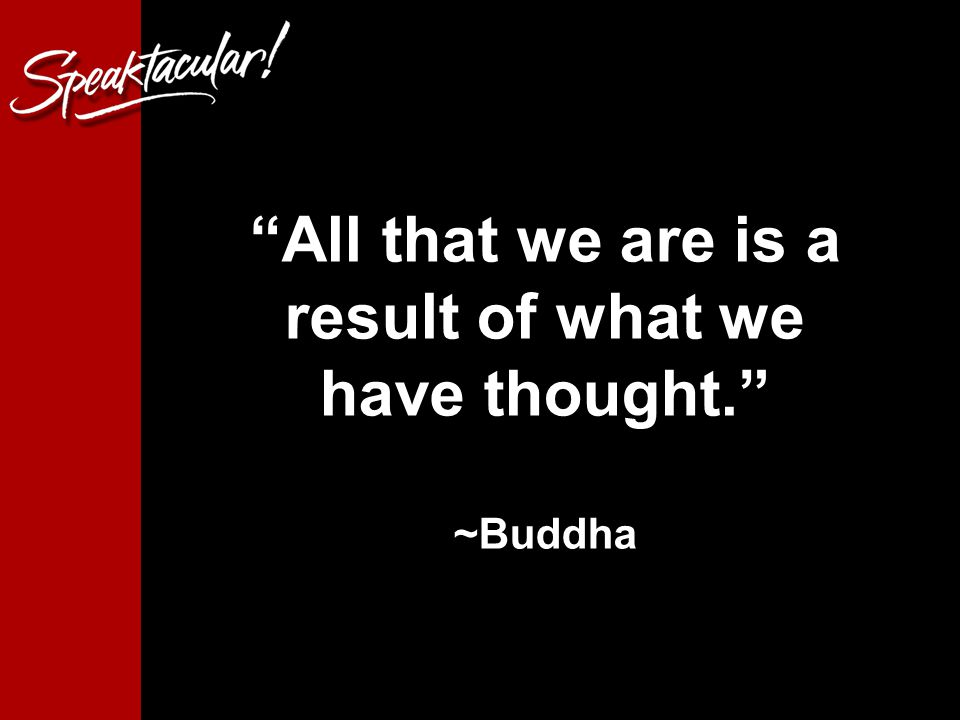 8 All that we are is a result of what we have thought. ~Buddha
