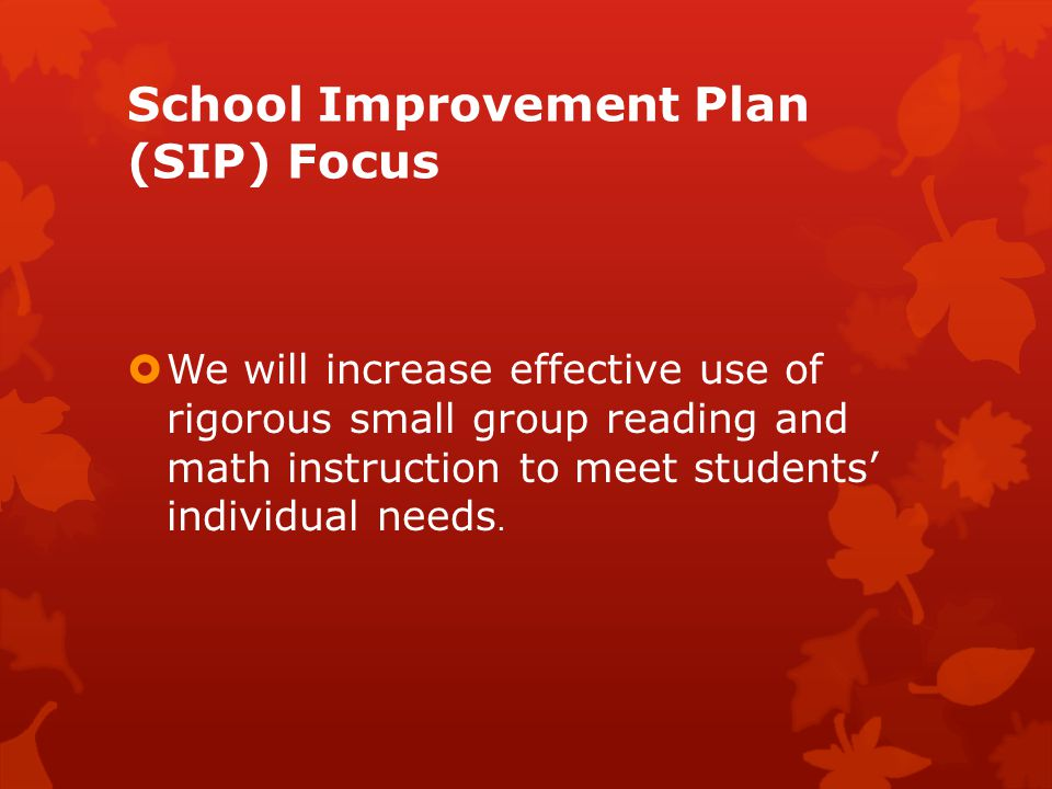School Improvement Plan (SIP) Focus  We will increase effective use of rigorous small group reading and math instruction to meet students' individual