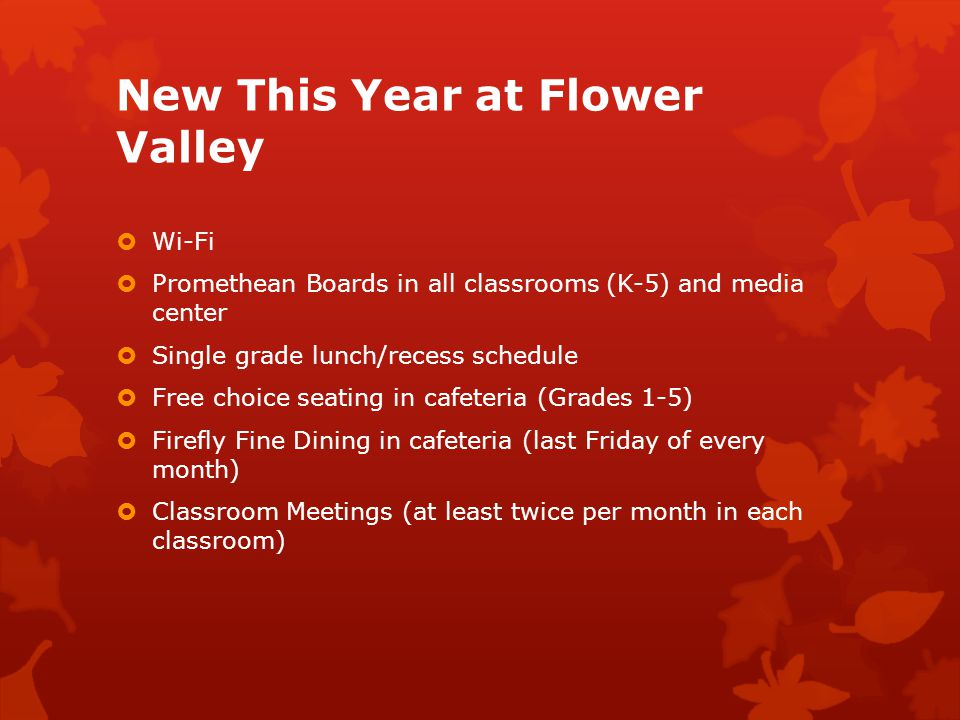 New This Year at Flower Valley  Wi-Fi  Promethean Boards in all classrooms (K-5) and media center  Single grade lunch/recess schedule  Free choice