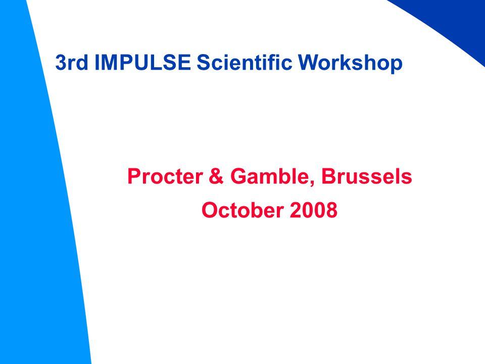 3rd IMPULSE Scientific Workshop Procter & Gamble, Brussels October 2008