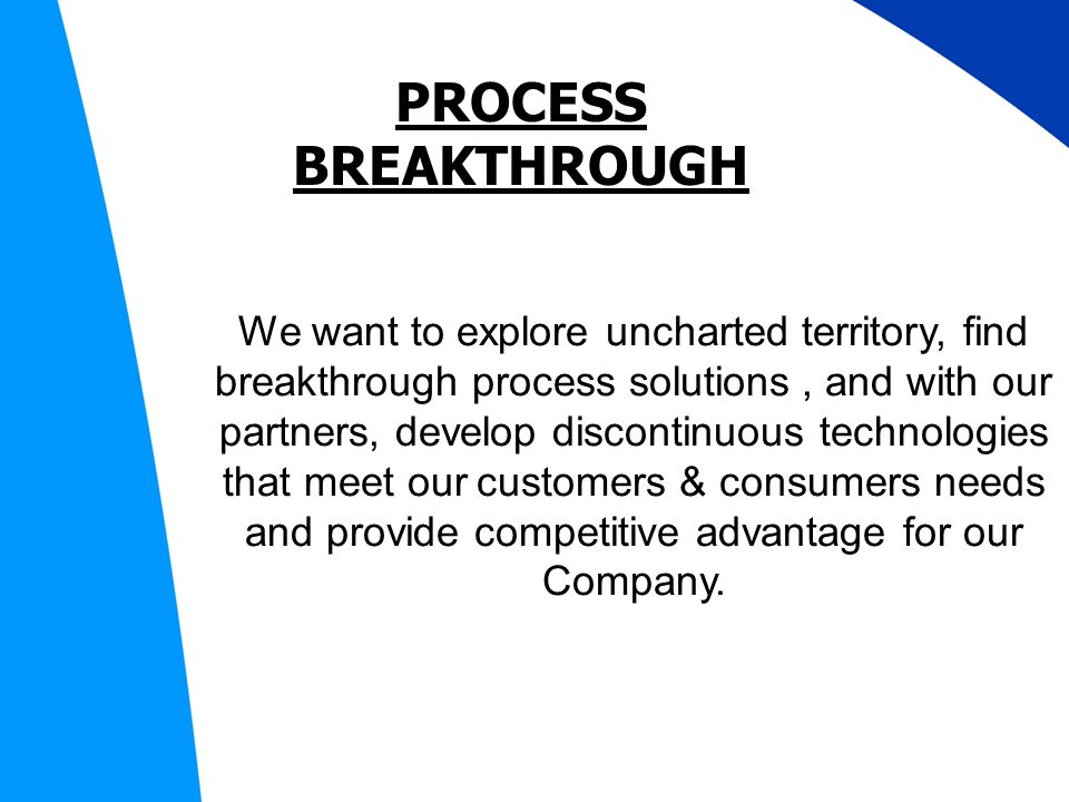 PROCESS BREAKTHROUGH We want to explore uncharted territory, find breakthrough process solutions, and with our partners, develop discontinuous technologies that meet our customers & consumers needs and provide competitive advantage for our Company.