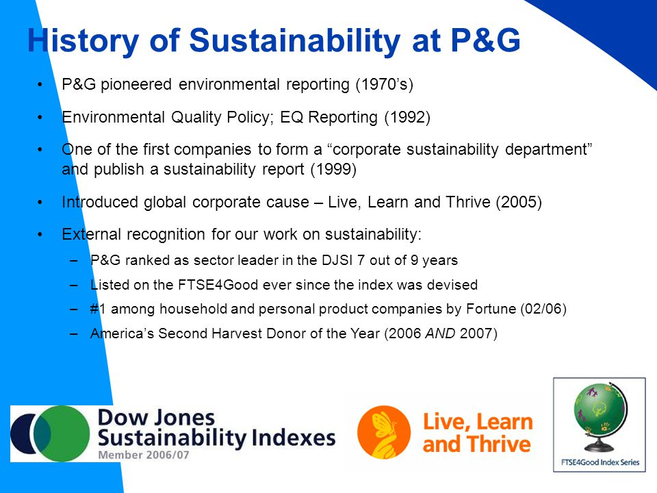 History of Sustainability at P&G P&G pioneered environmental reporting (1970's) Environmental Quality Policy; EQ Reporting (1992) One of the first companies to form a corporate sustainability department and publish a sustainability report (1999) Introduced global corporate cause – Live, Learn and Thrive (2005) External recognition for our work on sustainability: –P&G ranked as sector leader in the DJSI 7 out of 9 years –Listed on the FTSE4Good ever since the index was devised –#1 among household and personal product companies by Fortune (02/06) –America's Second Harvest Donor of the Year (2006 AND 2007)