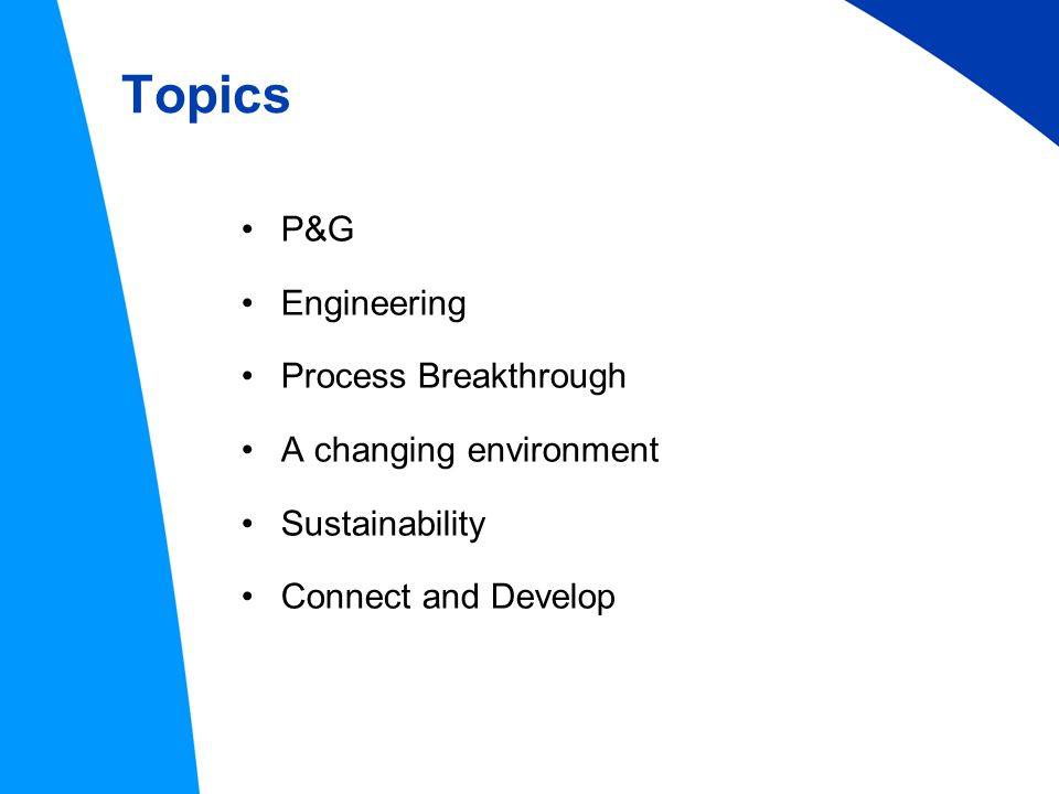 Topics P&G Engineering Process Breakthrough A changing environment Sustainability Connect and Develop