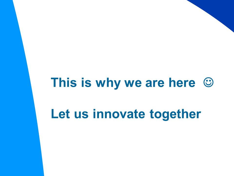 This is why we are here Let us innovate together