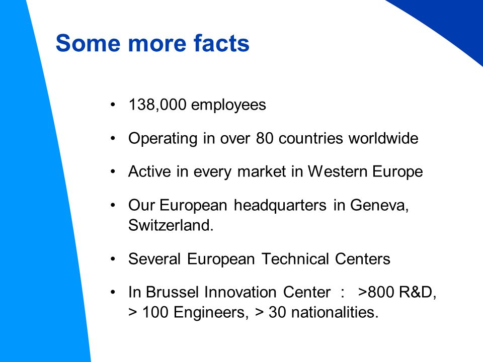 Some more facts 138,000 employees Operating in over 80 countries worldwide Active in every market in Western Europe Our European headquarters in Geneva, Switzerland.