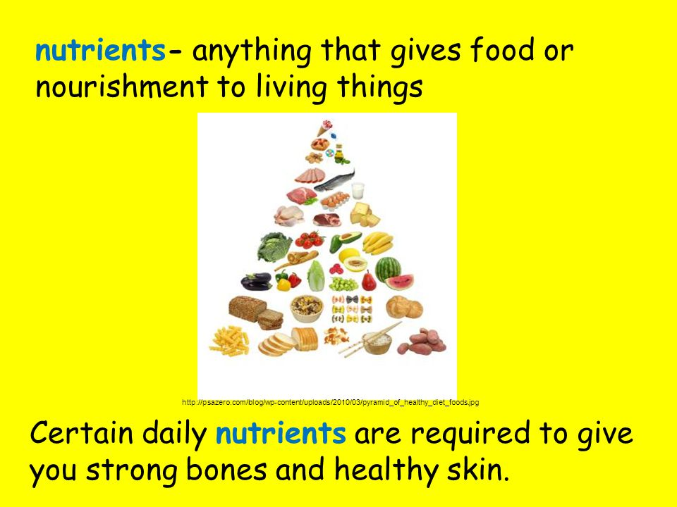 nutrients- anything that gives food or nourishment to living things Certain daily nutrients are required to give you strong bones and healthy skin.