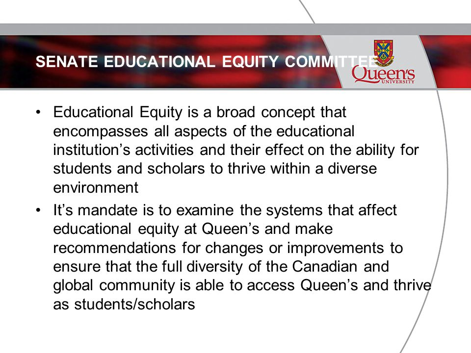 SENATE EDUCATIONAL EQUITY COMMITTEE Educational Equity is a broad concept that encompasses all aspects of the educational institution's activities and their effect on the ability for students and scholars to thrive within a diverse environment It's mandate is to examine the systems that affect educational equity at Queen's and make recommendations for changes or improvements to ensure that the full diversity of the Canadian and global community is able to access Queen's and thrive as students/scholars