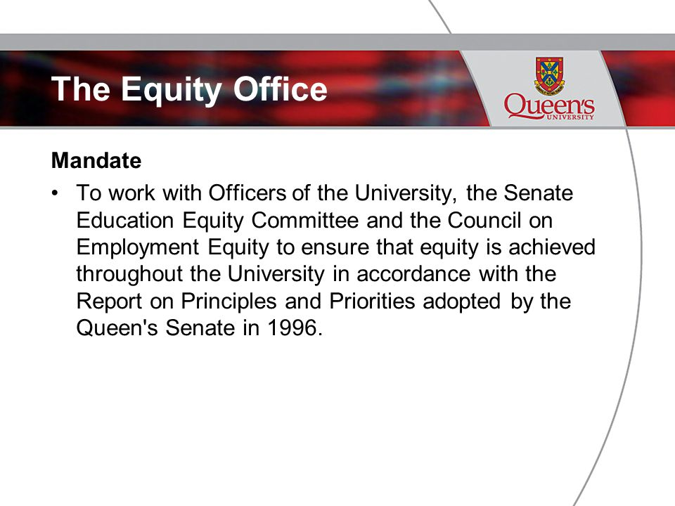 Mandate To work with Officers of the University, the Senate Education Equity Committee and the Council on Employment Equity to ensure that equity is achieved throughout the University in accordance with the Report on Principles and Priorities adopted by the Queen s Senate in 1996.