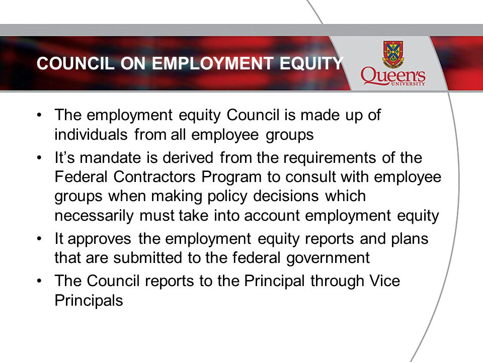 COUNCIL ON EMPLOYMENT EQUITY The employment equity Council is made up of individuals from all employee groups It's mandate is derived from the requirements of the Federal Contractors Program to consult with employee groups when making policy decisions which necessarily must take into account employment equity It approves the employment equity reports and plans that are submitted to the federal government The Council reports to the Principal through Vice Principals