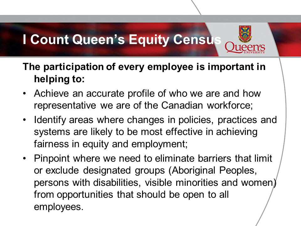 I Count Queen's Equity Census The participation of every employee is important in helping to: Achieve an accurate profile of who we are and how representative we are of the Canadian workforce; Identify areas where changes in policies, practices and systems are likely to be most effective in achieving fairness in equity and employment; Pinpoint where we need to eliminate barriers that limit or exclude designated groups (Aboriginal Peoples, persons with disabilities, visible minorities and women) from opportunities that should be open to all employees.