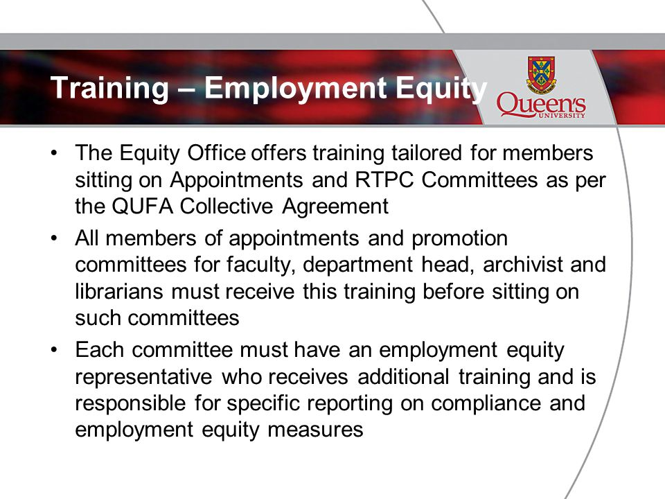 Training – Employment Equity The Equity Office offers training tailored for members sitting on Appointments and RTPC Committees as per the QUFA Collective Agreement All members of appointments and promotion committees for faculty, department head, archivist and librarians must receive this training before sitting on such committees Each committee must have an employment equity representative who receives additional training and is responsible for specific reporting on compliance and employment equity measures