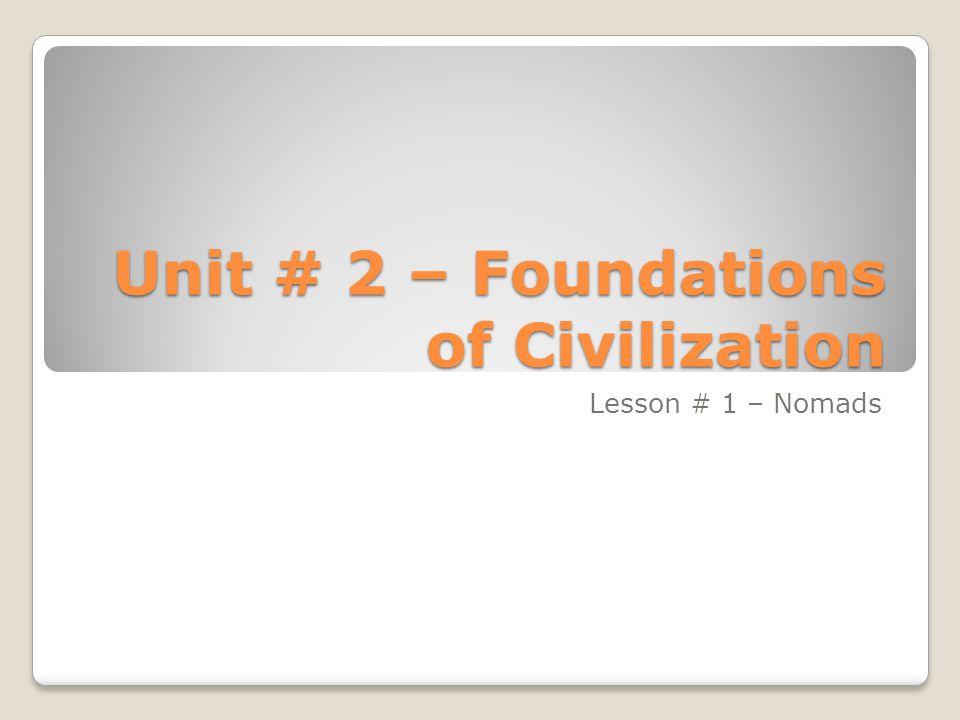 Unit # 2 – Foundations of Civilization Lesson # 1 – Nomads