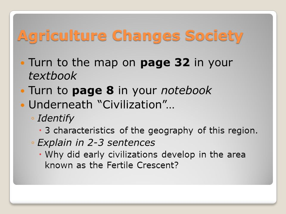 Agriculture Changes Society Turn to the map on page 32 in your textbook Turn to page 8 in your notebook Underneath Civilization … ◦Identify  3 characteristics of the geography of this region.