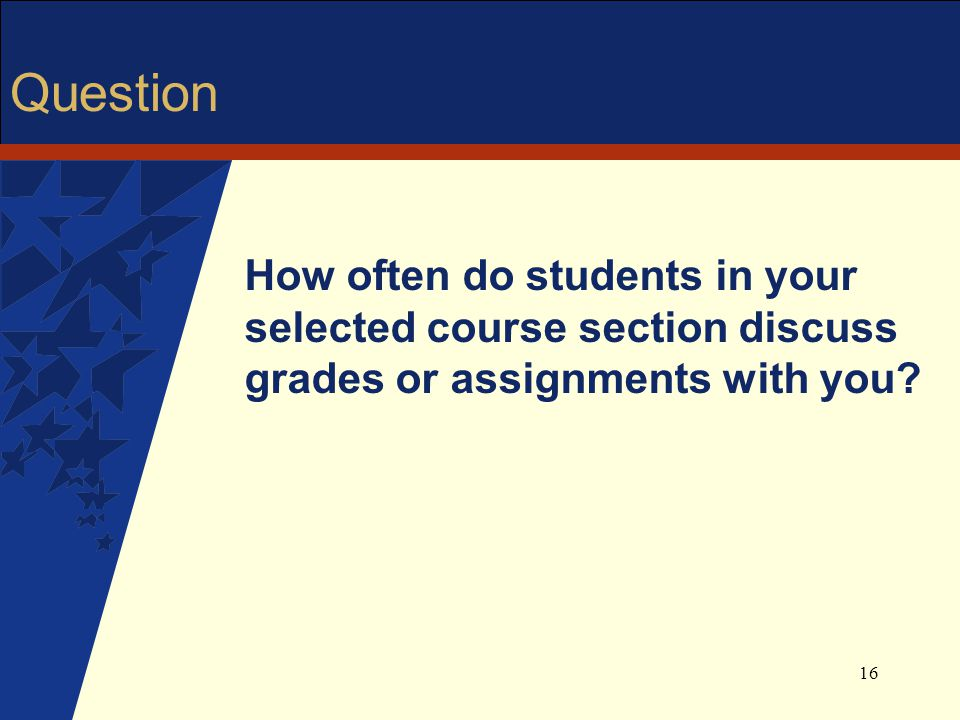 16 Question How often do students in your selected course section discuss grades or assignments with you?