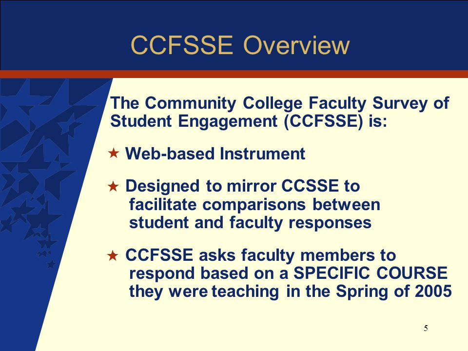 5 CCFSSE Overview The Community College Faculty Survey of Student Engagement (CCFSSE) is: Web-based Instrument Designed to mirror CCSSE to facilitate comparisons between student and faculty responses CCFSSE asks faculty members to respond based on a SPECIFIC COURSE they were teaching in the Spring of 2005