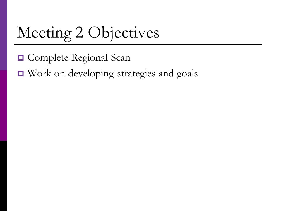 Meeting 2 Objectives  Complete Regional Scan  Work on developing strategies and goals