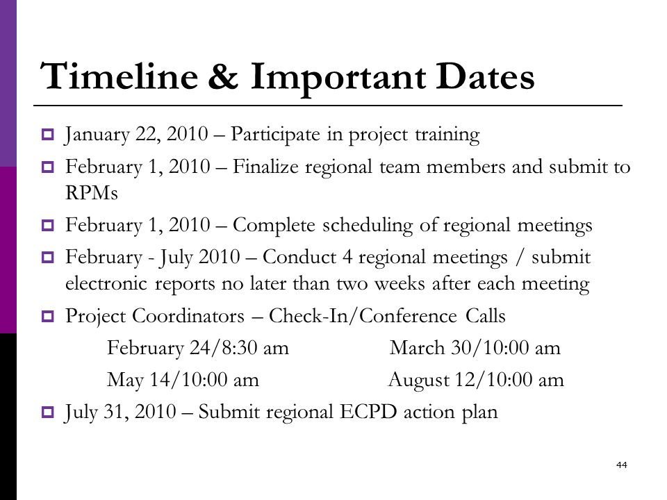 Timeline & Important Dates  January 22, 2010 – Participate in project training  February 1, 2010 – Finalize regional team members and submit to RPMs  February 1, 2010 – Complete scheduling of regional meetings  February - July 2010 – Conduct 4 regional meetings / submit electronic reports no later than two weeks after each meeting  Project Coordinators – Check-In/Conference Calls February 24/8:30 am March 30/10:00 am May 14/10:00 am August 12/10:00 am  July 31, 2010 – Submit regional ECPD action plan 44