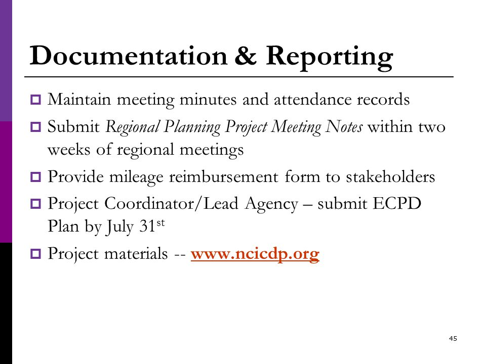 Documentation & Reporting  Maintain meeting minutes and attendance records  Submit Regional Planning Project Meeting Notes within two weeks of regional meetings  Provide mileage reimbursement form to stakeholders  Project Coordinator/Lead Agency – submit ECPD Plan by July 31 st  Project materials -- www.ncicdp.orgwww.ncicdp.org 45