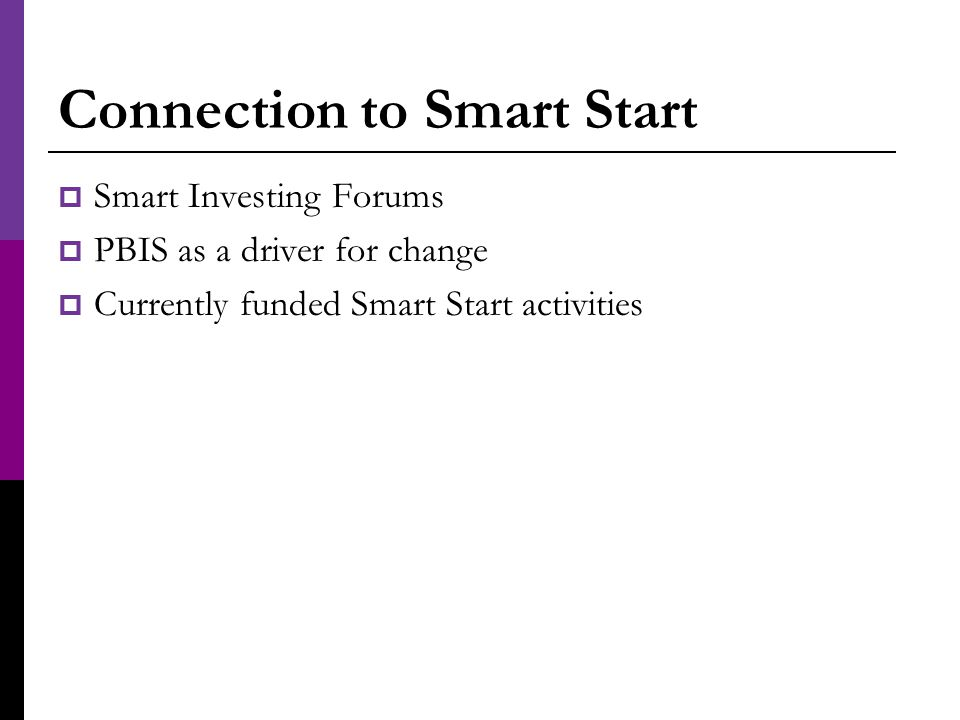 Connection to Smart Start  Smart Investing Forums  PBIS as a driver for change  Currently funded Smart Start activities