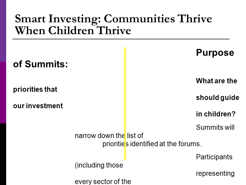 Smart Investing: Communities Thrive When Children Thrive Purpose of Summits: What are the priorities that should guide our investment in children.