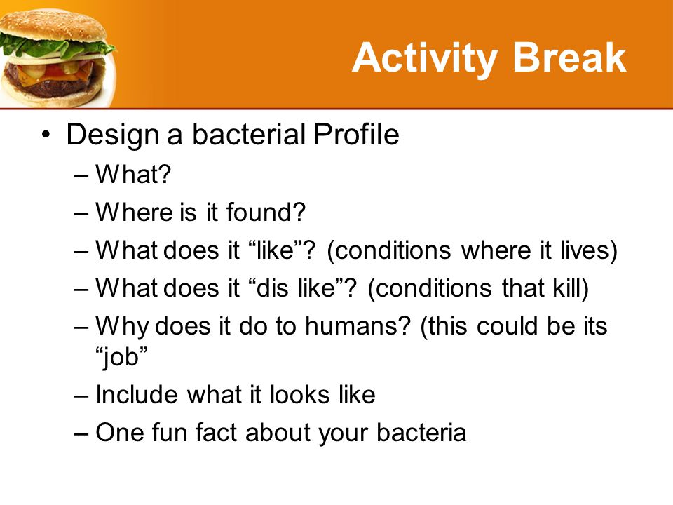 Activity Break Design a bacterial Profile –What. –Where is it found.