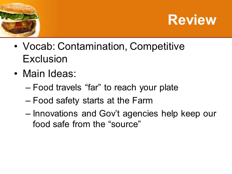 Review Vocab: Contamination, Competitive Exclusion Main Ideas: –Food travels far to reach your plate –Food safety starts at the Farm –Innovations and Gov't agencies help keep our food safe from the source