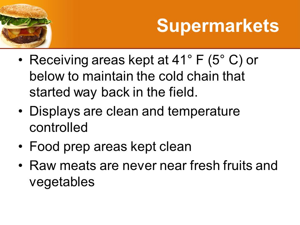 Supermarkets Receiving areas kept at 41° F (5° C) or below to maintain the cold chain that started way back in the field.