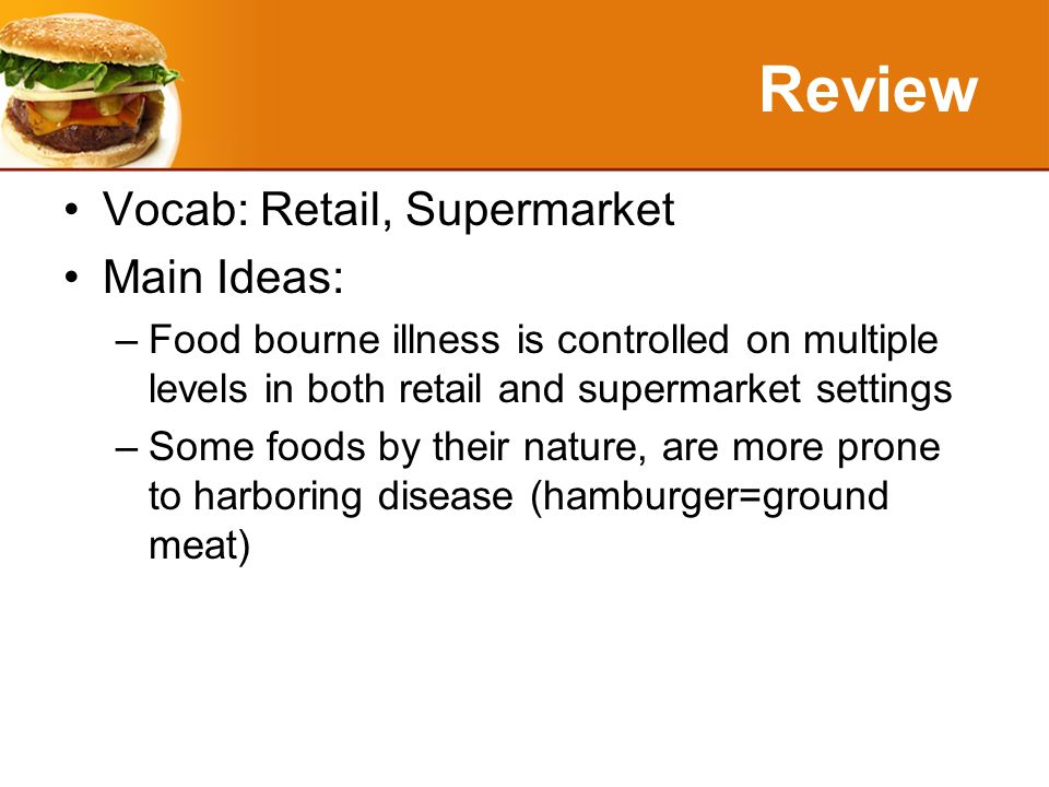 Review Vocab: Retail, Supermarket Main Ideas: –Food bourne illness is controlled on multiple levels in both retail and supermarket settings –Some foods by their nature, are more prone to harboring disease (hamburger=ground meat)