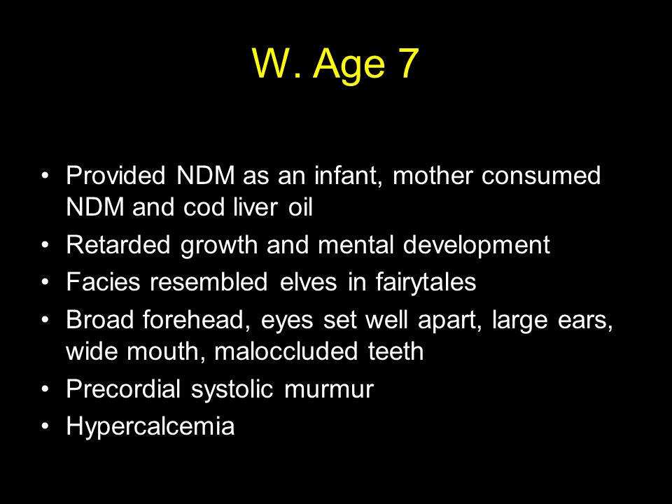 W. Age 7 Provided NDM as an infant, mother consumed NDM and cod liver oil Retarded growth and mental development Facies resembled elves in fairytales