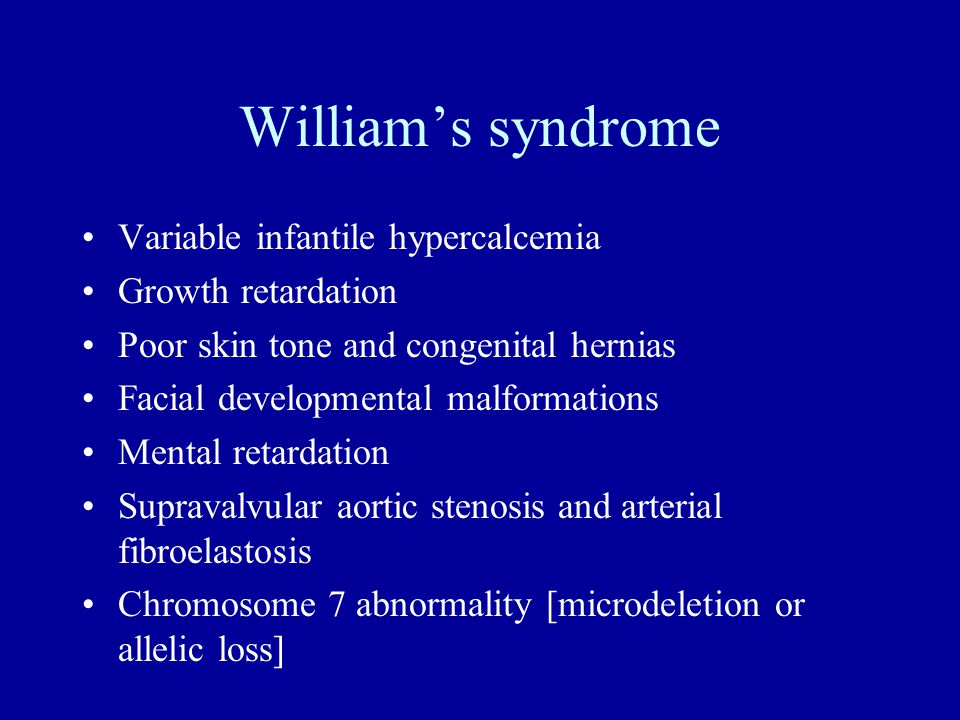 William's syndrome Variable infantile hypercalcemia Growth retardation Poor skin tone and congenital hernias Facial developmental malformations Mental retardation Supravalvular aortic stenosis and arterial fibroelastosis Chromosome 7 abnormality [microdeletion or allelic loss]