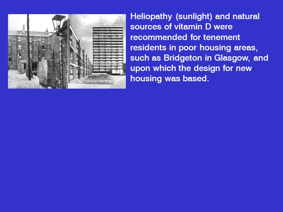 Heliopathy (sunlight) and natural sources of vitamin D were recommended for tenement residents in poor housing areas, such as Bridgeton in Glasgow, an