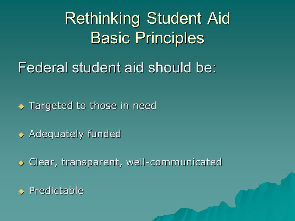 Rethinking Student Aid Basic Principles Federal student aid should be:  Targeted to those in need  Adequately funded  Clear, transparent, well-communicated  Predictable