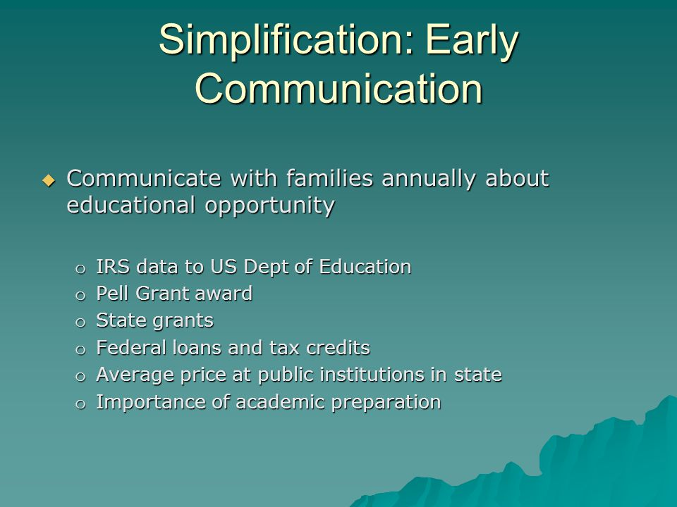 Simplification: Early Communication  Communicate with families annually about educational opportunity o IRS data to US Dept of Education o Pell Grant award o State grants o Federal loans and tax credits o Average price at public institutions in state o Importance of academic preparation