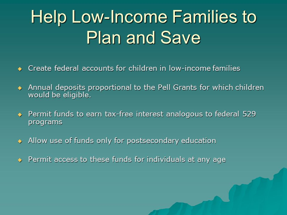 Help Low-Income Families to Plan and Save  Create federal accounts for children in low-income families  Annual deposits proportional to the Pell Grants for which children would be eligible.