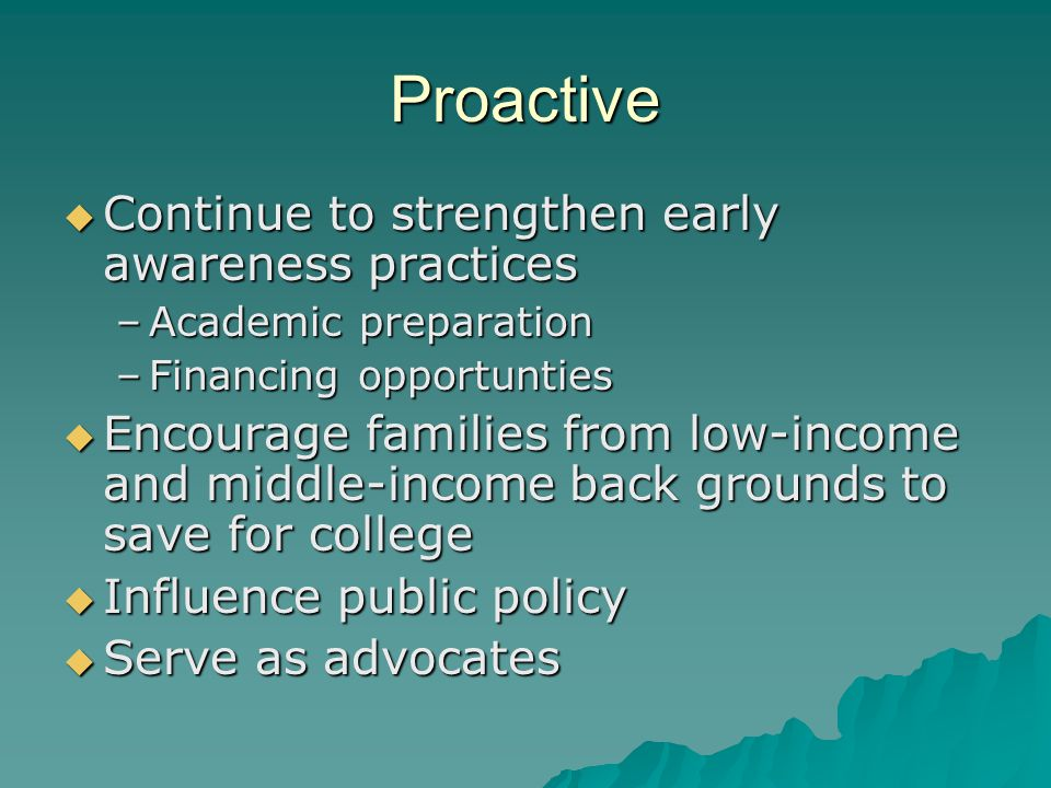 Proactive  Continue to strengthen early awareness practices –Academic preparation –Financing opportunties  Encourage families from low-income and middle-income back grounds to save for college  Influence public policy  Serve as advocates