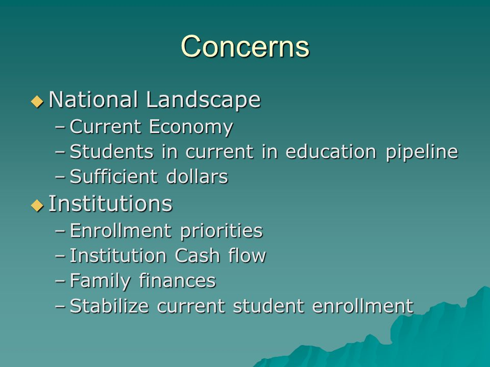 Concerns  National Landscape –Current Economy –Students in current in education pipeline –Sufficient dollars  Institutions –Enrollment priorities –Institution Cash flow –Family finances –Stabilize current student enrollment