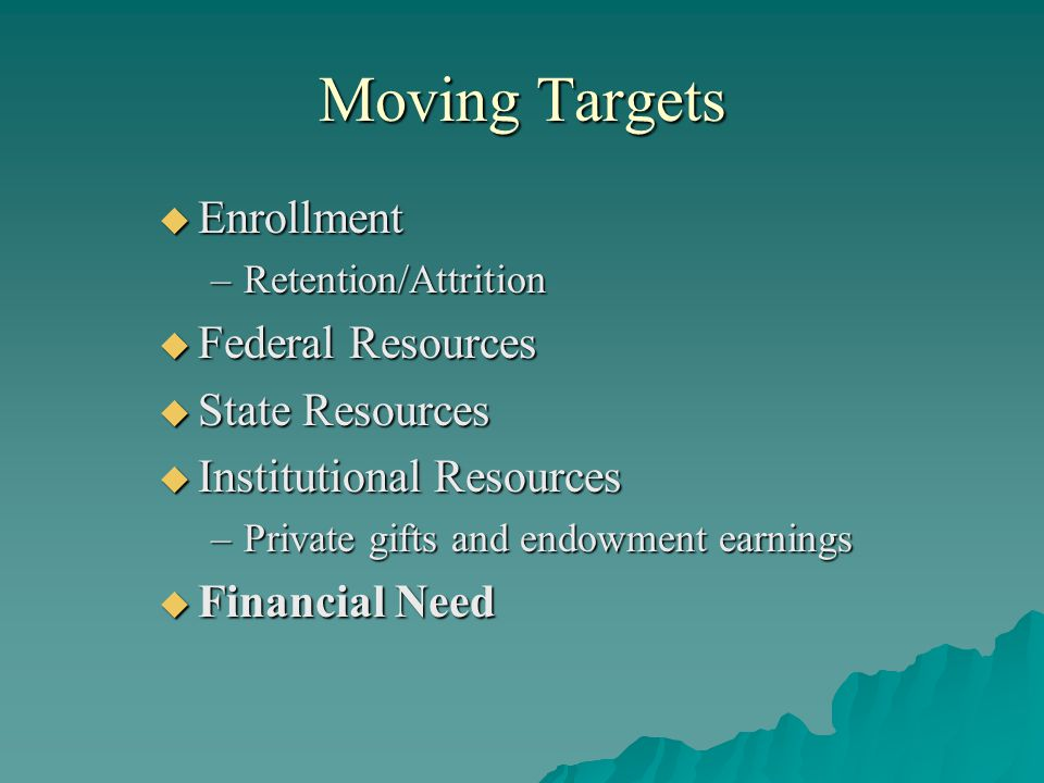 Moving Targets  Enrollment –Retention/Attrition  Federal Resources  State Resources  Institutional Resources –Private gifts and endowment earnings  Financial Need