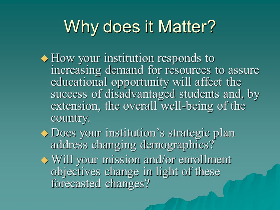 Why does it Matter?  How your institution responds to increasing demand for resources to assure educational opportunity will affect the success of di