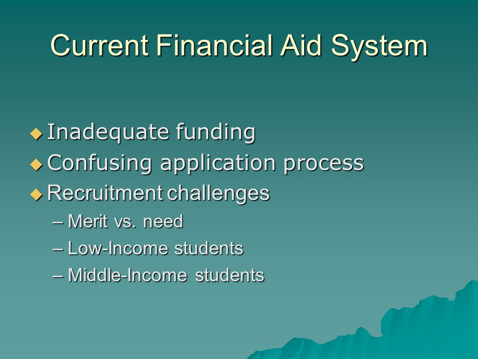 Current Financial Aid System  Inadequate funding  Confusing application process  Recruitment challenges –Merit vs. need –Low-Income students –Middl